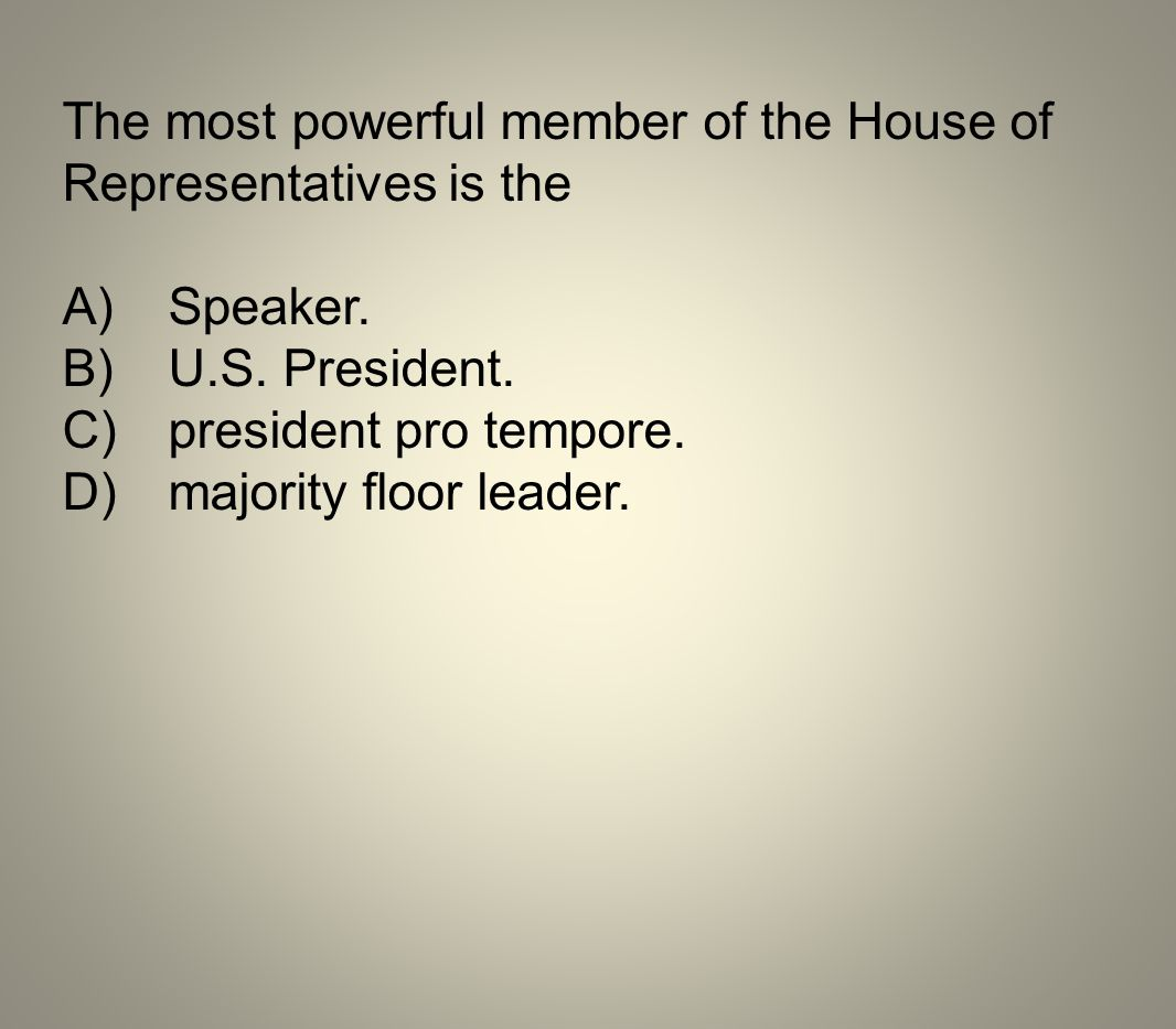 The most powerful member of the House of Representatives is the A)Speaker. B)U.S. President. C)president pro tempore. D)majority floor leader.