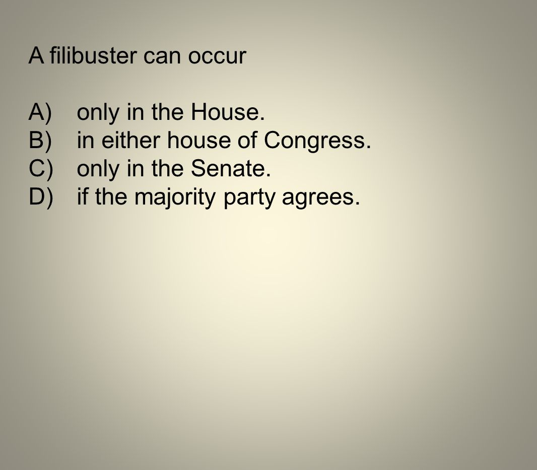 A filibuster can occur A)only in the House. B)in either house of Congress. C)only in the Senate. D)if the majority party agrees.
