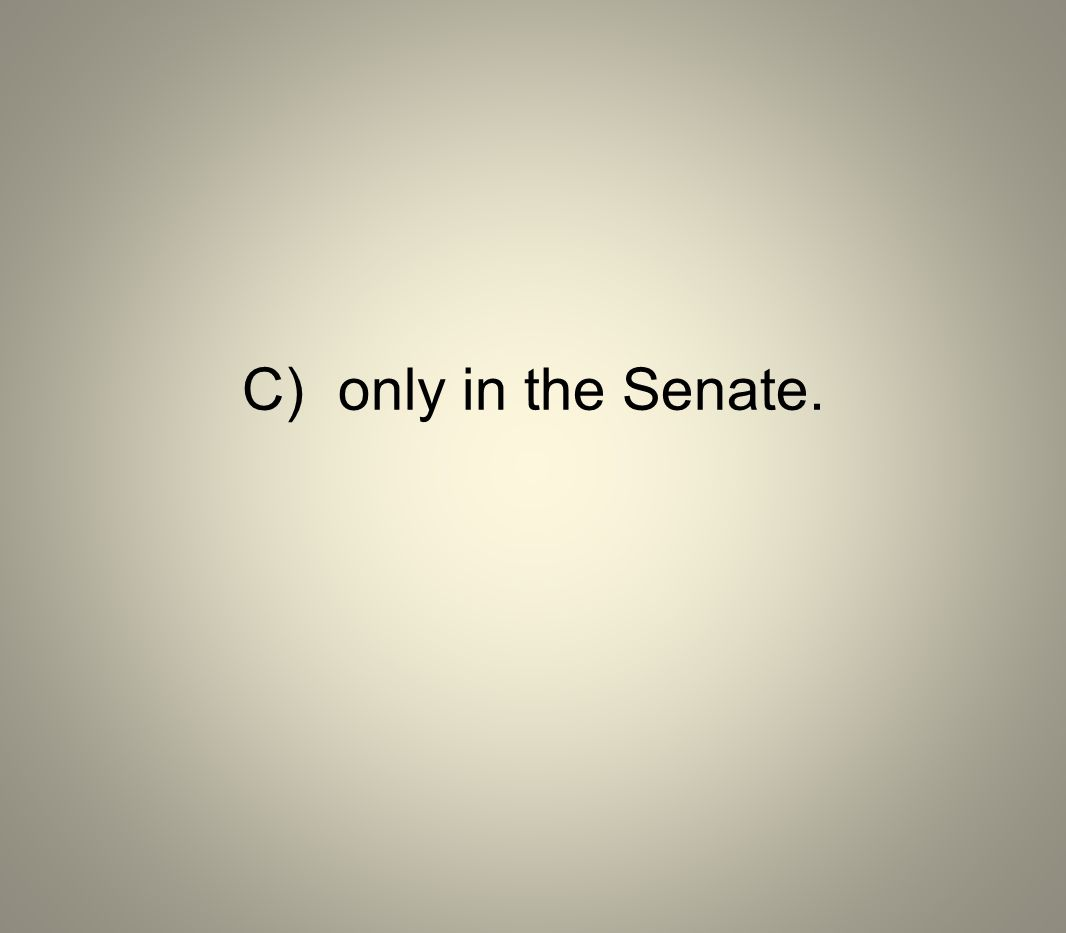 C)only in the Senate.
