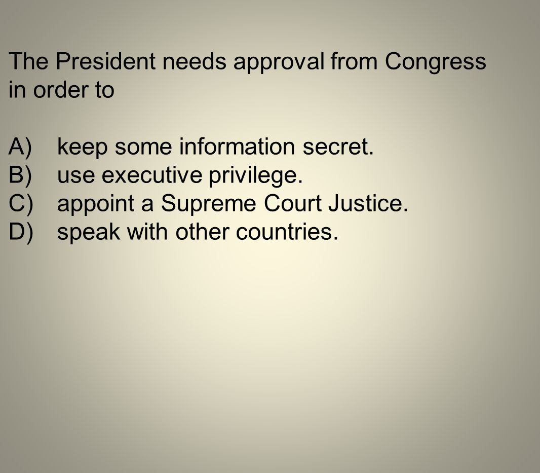 The President needs approval from Congress in order to A)keep some information secret. B)use executive privilege. C)appoint a Supreme Court Justice. D