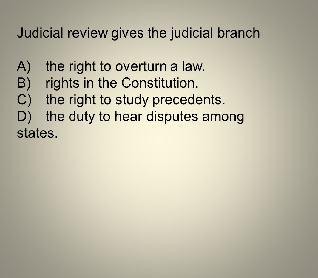 Judicial review gives the judicial branch A)the right to overturn a law. B)rights in the Constitution. C)the right to study precedents. D)the duty to