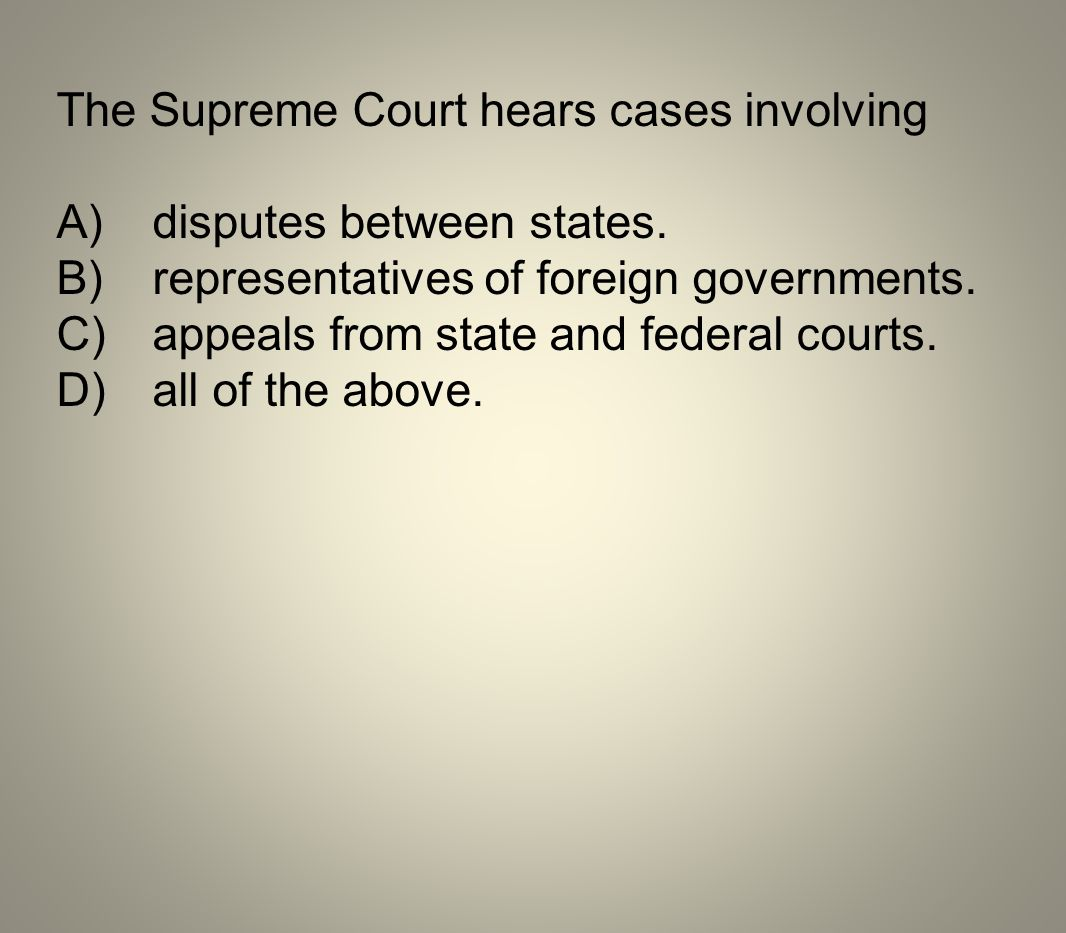 The Supreme Court hears cases involving A)disputes between states. B)representatives of foreign governments. C)appeals from state and federal courts.