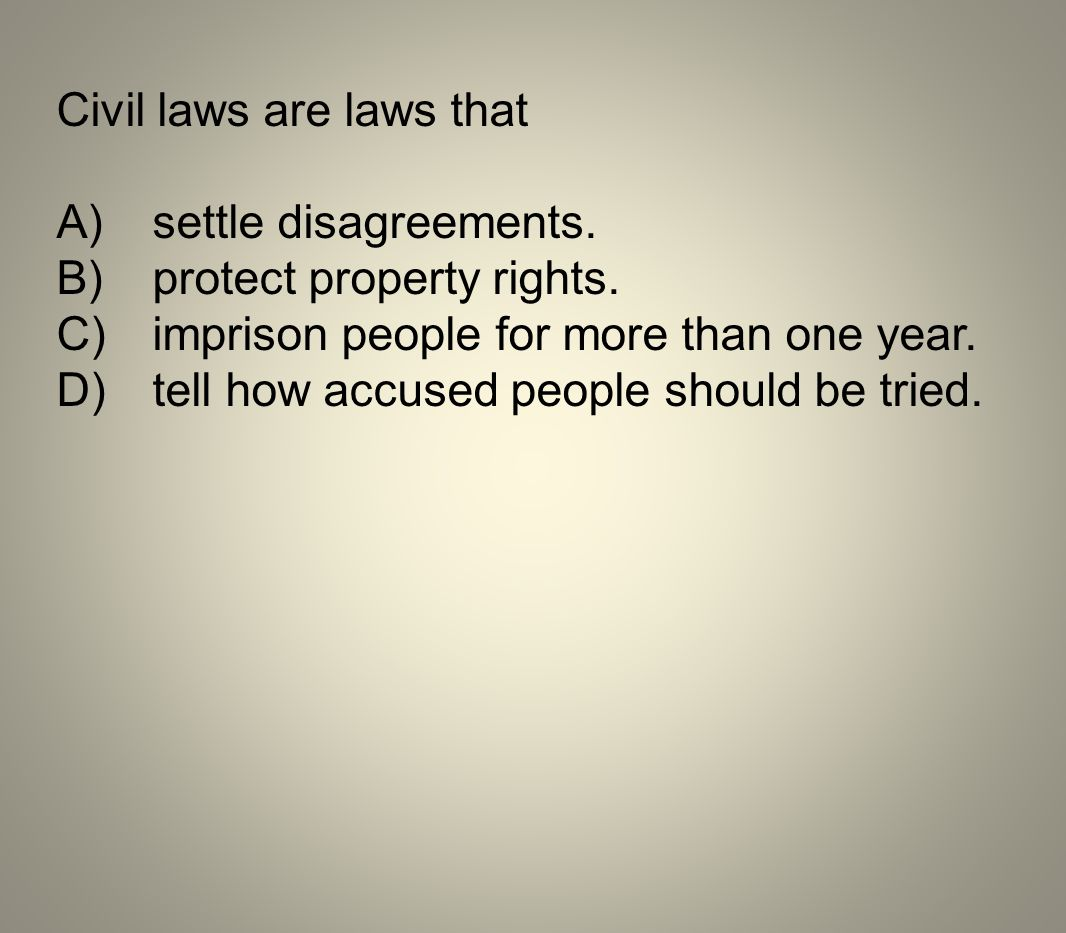 Civil laws are laws that A)settle disagreements. B)protect property rights. C)imprison people for more than one year. D)tell how accused people should