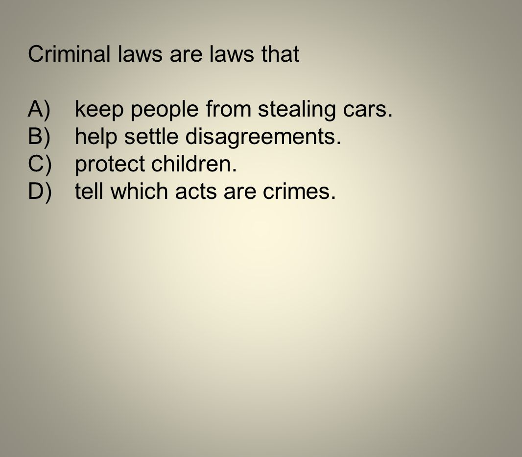 Criminal laws are laws that A)keep people from stealing cars. B)help settle disagreements. C)protect children. D)tell which acts are crimes.