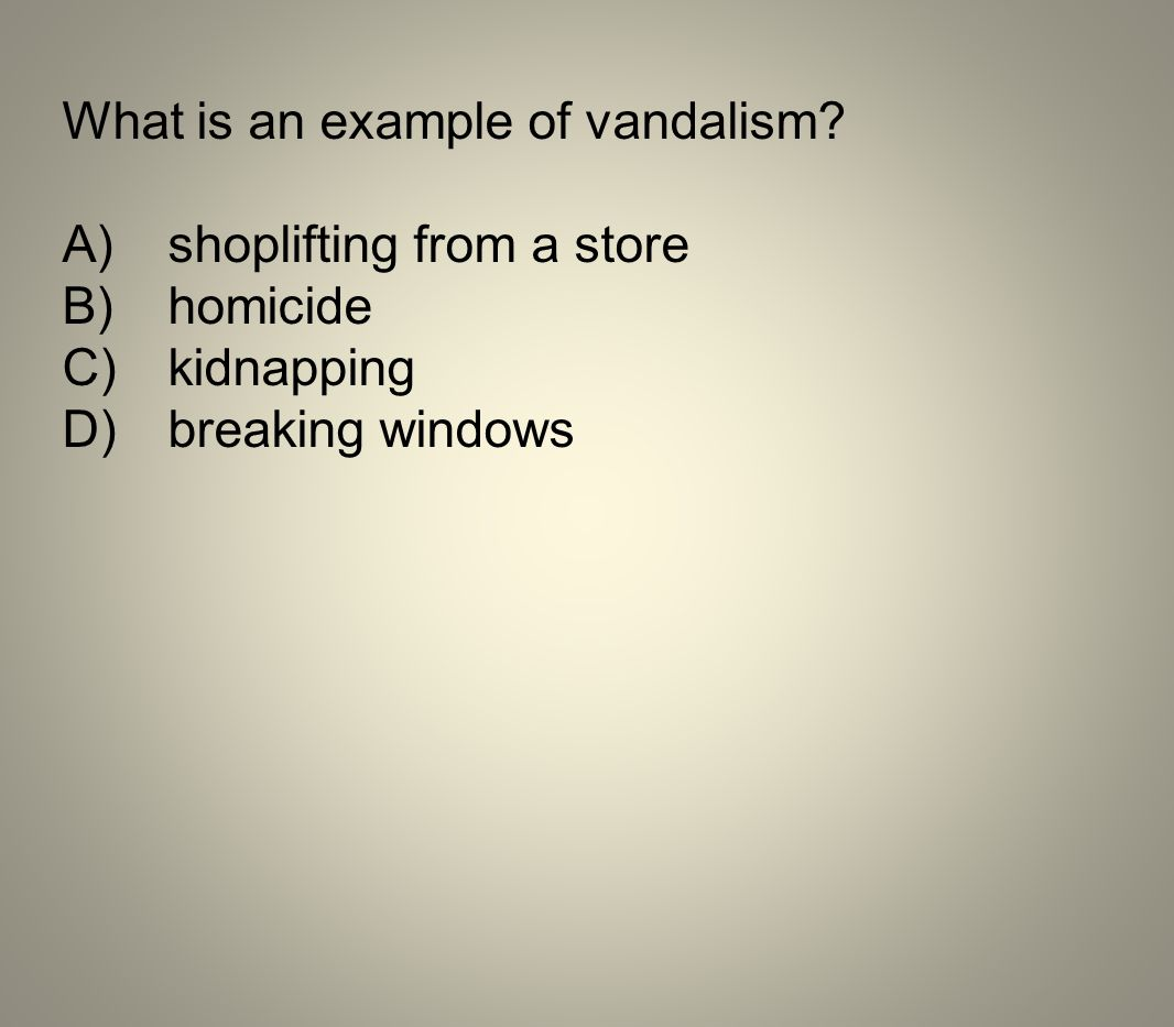 What is an example of vandalism? A)shoplifting from a store B)homicide C)kidnapping D)breaking windows
