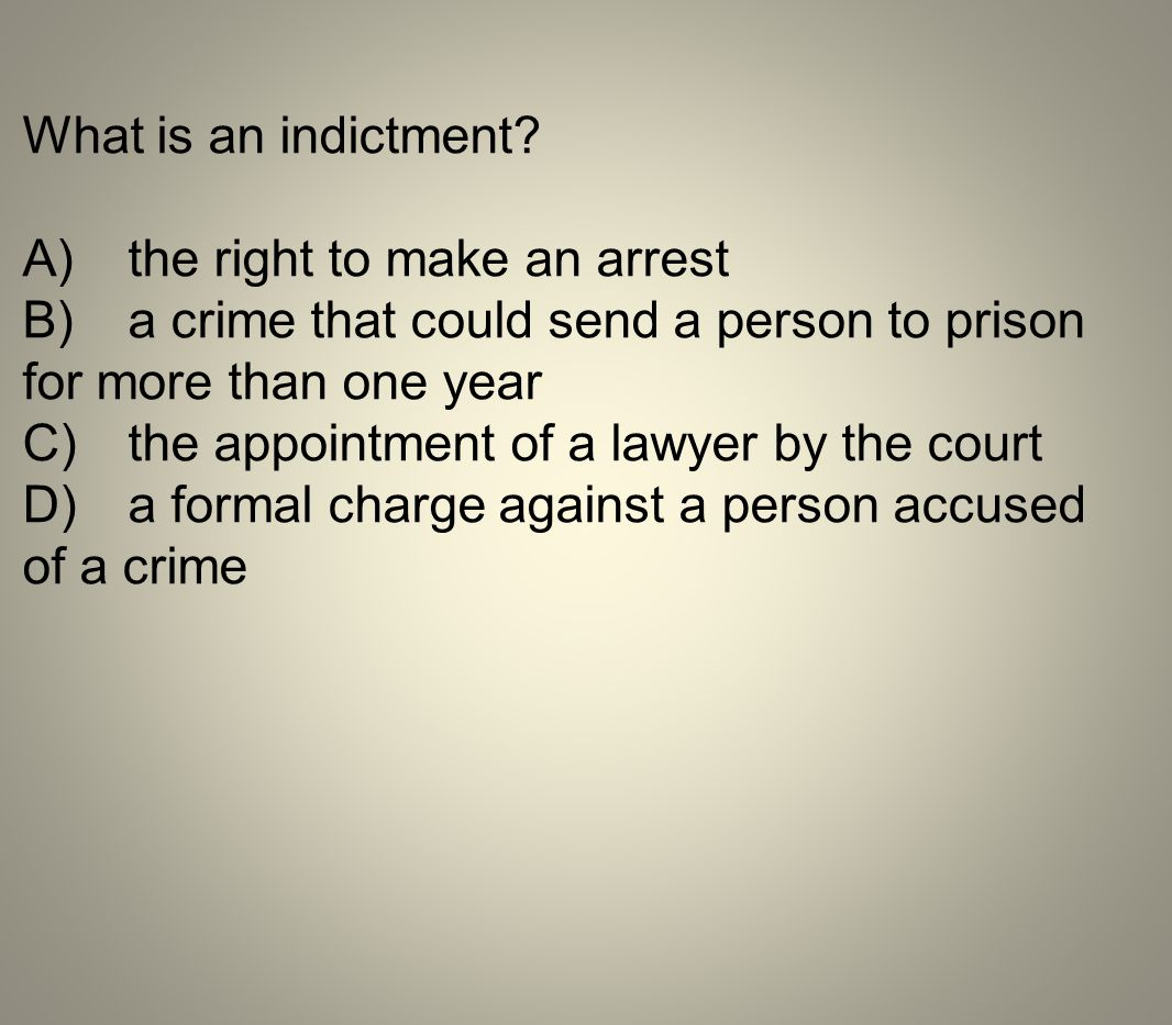 What is an indictment? A)the right to make an arrest B)a crime that could send a person to prison for more than one year C)the appointment of a lawyer