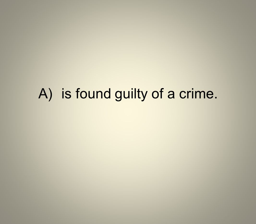 A)is found guilty of a crime.