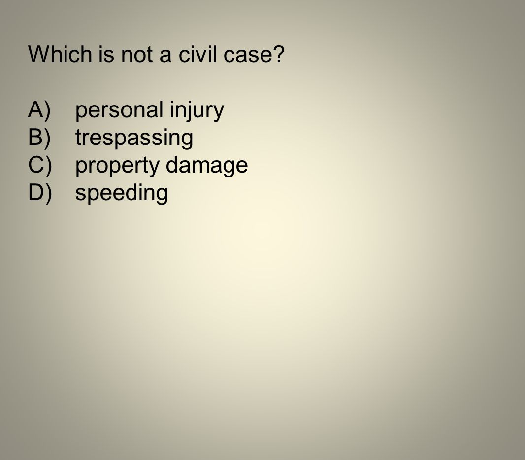 Which is not a civil case? A)personal injury B)trespassing C)property damage D)speeding