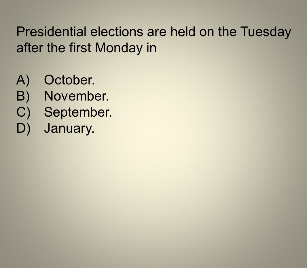 Presidential elections are held on the Tuesday after the first Monday in A)October. B)November. C)September. D)January.