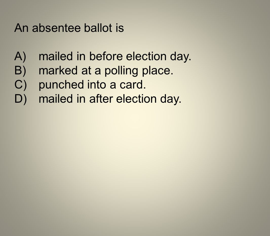An absentee ballot is A)mailed in before election day. B)marked at a polling place. C)punched into a card. D)mailed in after election day.