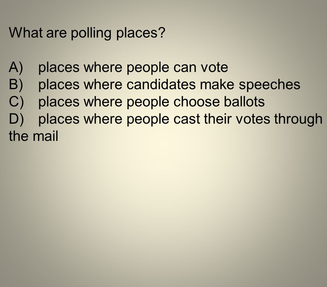 What are polling places? A)places where people can vote B)places where candidates make speeches C)places where people choose ballots D)places where pe