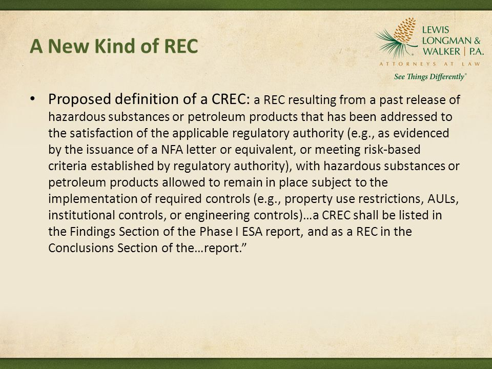 A New Kind of REC Proposed definition of a CREC: a REC resulting from a past release of hazardous substances or petroleum products that has been addressed to the satisfaction of the applicable regulatory authority (e.g., as evidenced by the issuance of a NFA letter or equivalent, or meeting risk-based criteria established by regulatory authority), with hazardous substances or petroleum products allowed to remain in place subject to the implementation of required controls (e.g., property use restrictions, AULs, institutional controls, or engineering controls)…a CREC shall be listed in the Findings Section of the Phase I ESA report, and as a REC in the Conclusions Section of the…report.