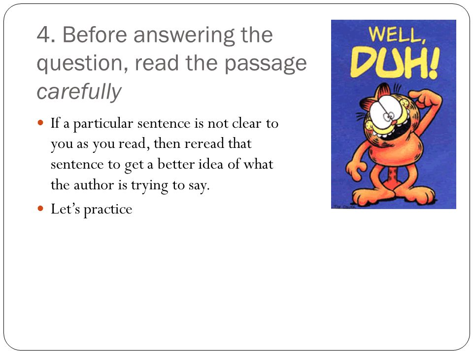 4. Before answering the question, read the passage carefully If a particular sentence is not clear to you as you read, then reread that sentence to ge