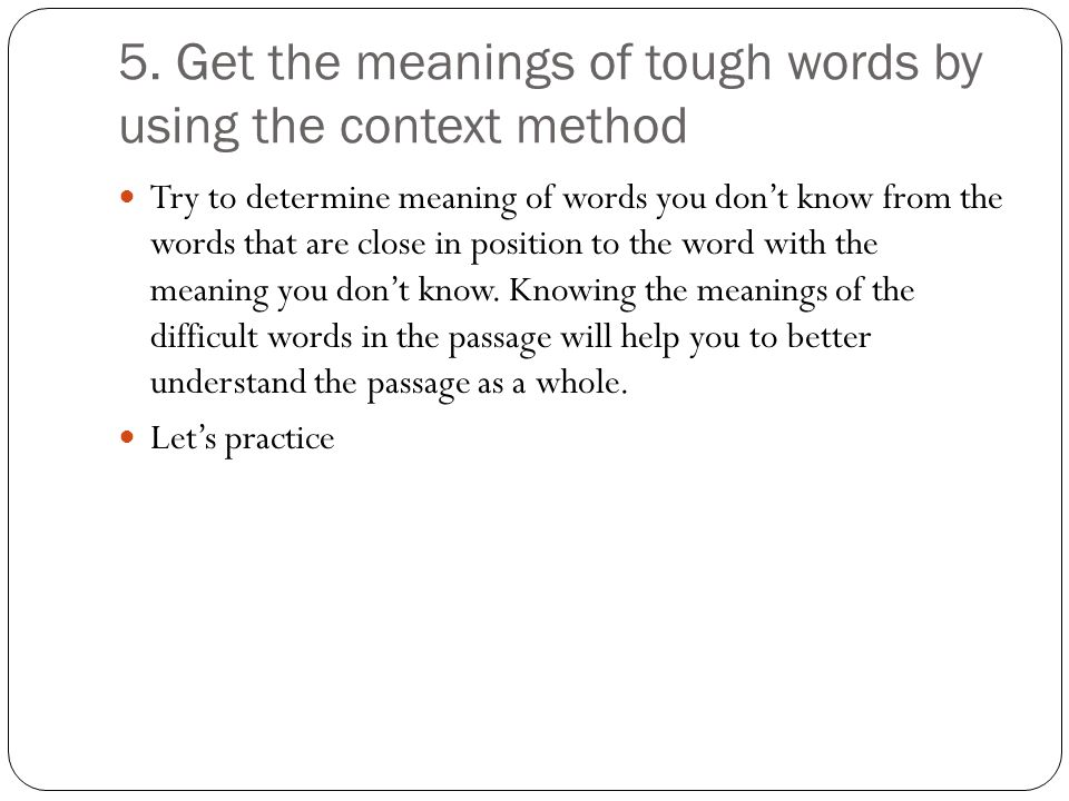 5. Get the meanings of tough words by using the context method Try to determine meaning of words you don't know from the words that are close in posit