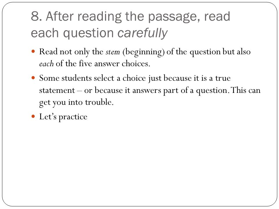 8. After reading the passage, read each question carefully Read not only the stem (beginning) of the question but also each of the five answer choices