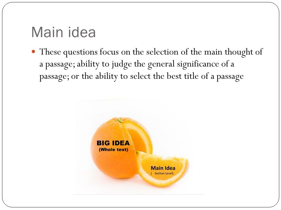 Main idea These questions focus on the selection of the main thought of a passage; ability to judge the general significance of a passage; or the ability to select the best title of a passage