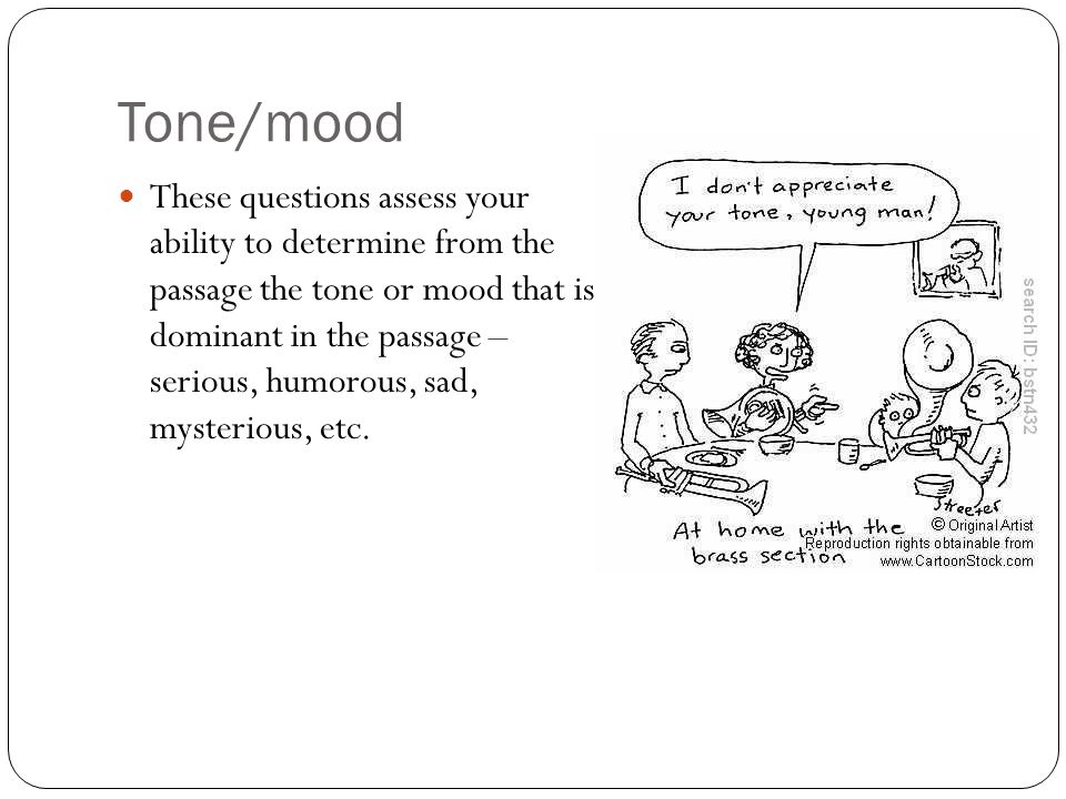 Tone/mood These questions assess your ability to determine from the passage the tone or mood that is dominant in the passage – serious, humorous, sad, mysterious, etc.