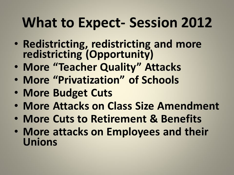What to Expect- Session 2012 Redistricting, redistricting and more redistricting (Opportunity) More Teacher Quality Attacks More Privatization of Schools More Budget Cuts More Attacks on Class Size Amendment More Cuts to Retirement & Benefits More attacks on Employees and their Unions