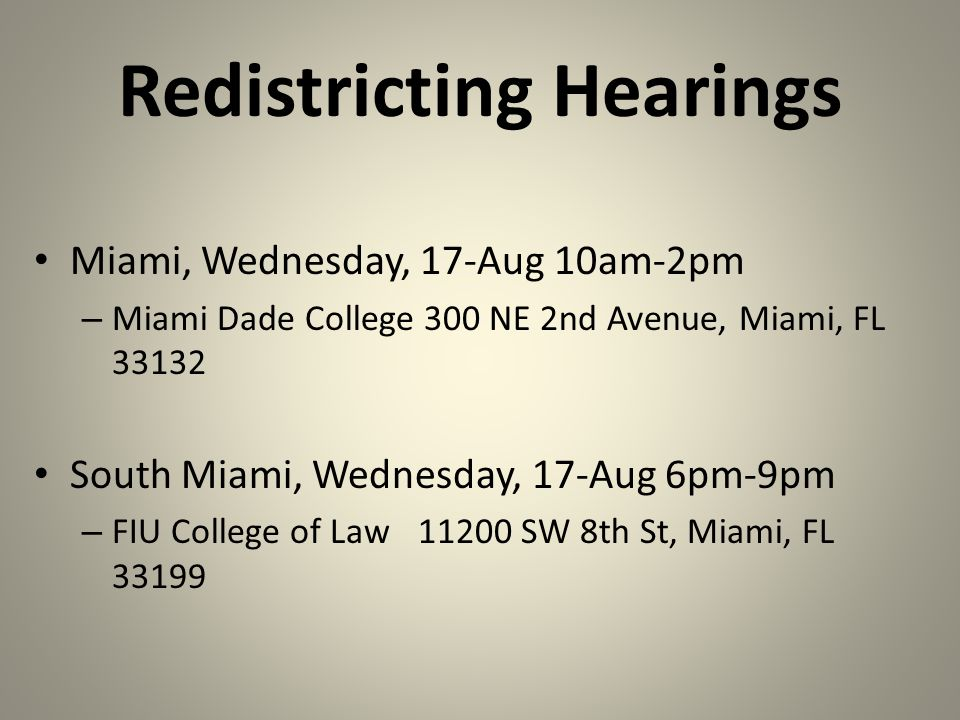Redistricting Hearings Miami, Wednesday, 17-Aug 10am-2pm – Miami Dade College 300 NE 2nd Avenue, Miami, FL 33132 South Miami, Wednesday, 17-Aug 6pm-9pm – FIU College of Law 11200 SW 8th St, Miami, FL 33199