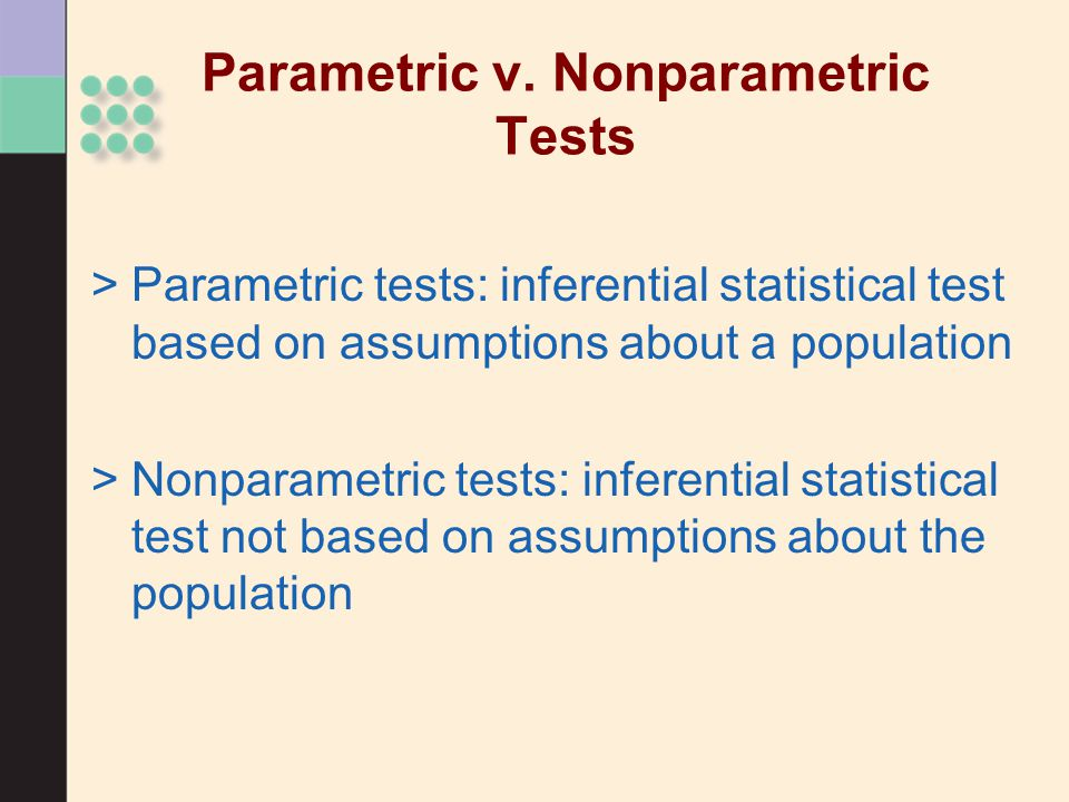 Parametric v. Nonparametric Tests >Parametric tests: inferential statistical test based on assumptions about a population >Nonparametric tests: infere