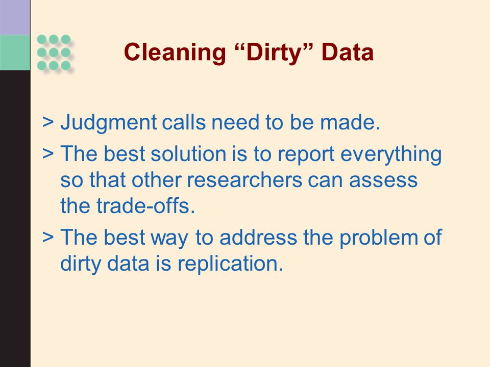 """Cleaning """"Dirty"""" Data >Judgment calls need to be made. >The best solution is to report everything so that other researchers can assess the trade-offs."""