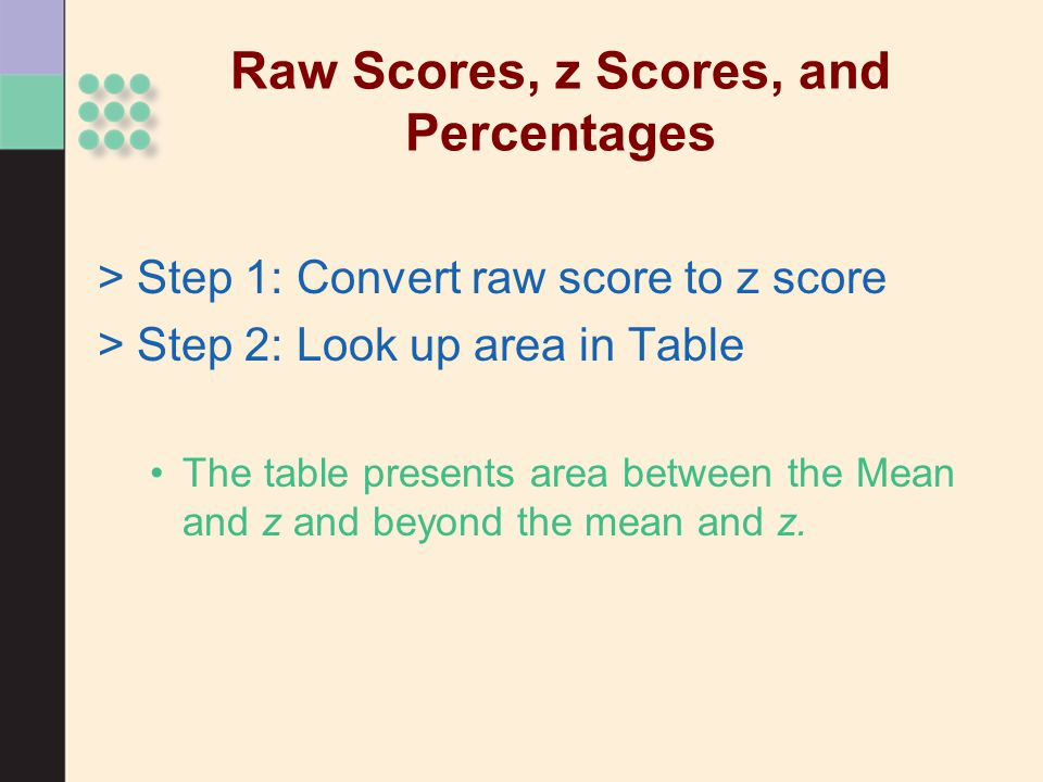 Raw Scores, z Scores, and Percentages >Step 1: Convert raw score to z score >Step 2: Look up area in Table The table presents area between the Mean and z and beyond the mean and z.