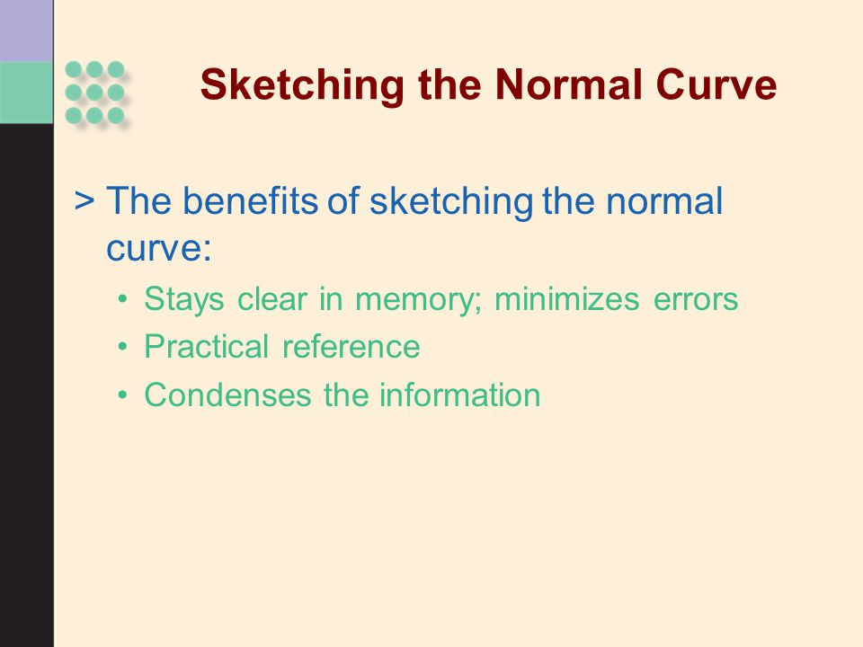 Sketching the Normal Curve >The benefits of sketching the normal curve: Stays clear in memory; minimizes errors Practical reference Condenses the info
