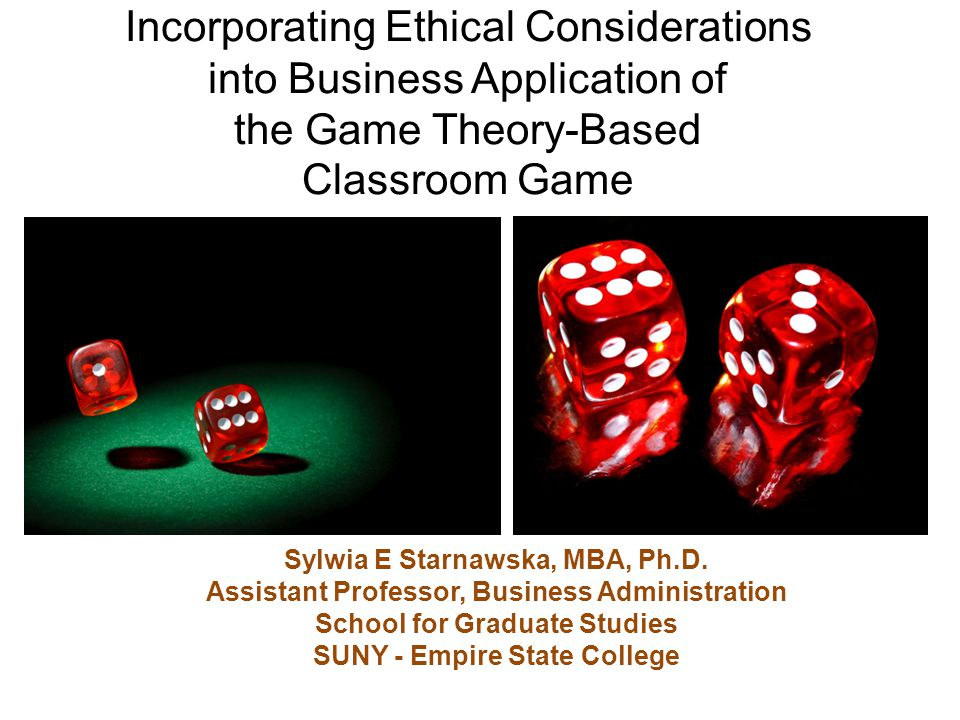 Incorporating Ethical Considerations into Business Application of the Game Theory-Based Classroom Game Sylwia E Starnawska, MBA, Ph.D. Assistant Profe
