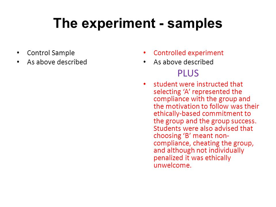 The experiment - samples Control Sample As above described Controlled experiment As above described PLUS student were instructed that selecting 'A' represented the compliance with the group and the motivation to follow was their ethically-based commitment to the group and the group success.