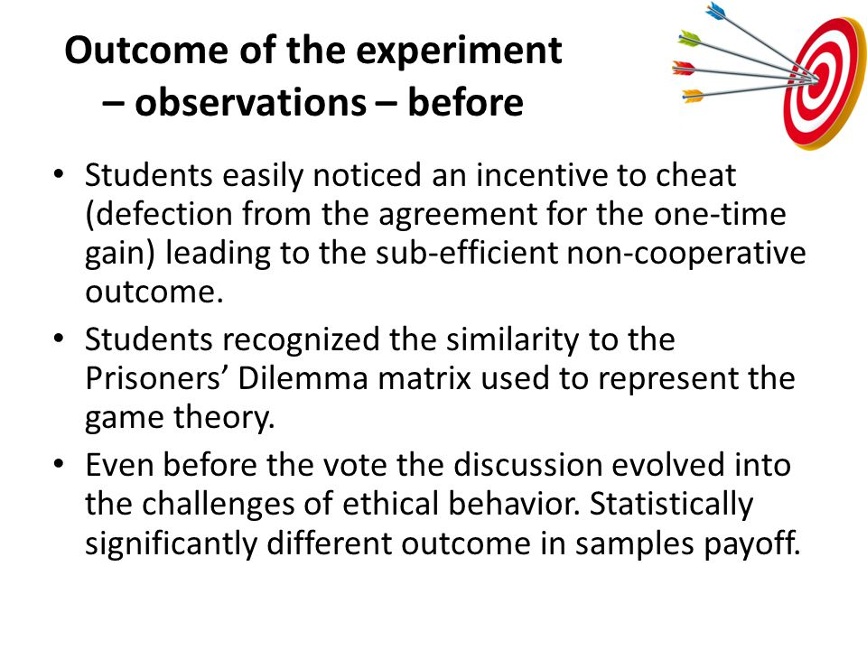 Outcome of the experiment – observations – before Students easily noticed an incentive to cheat (defection from the agreement for the one-time gain) leading to the sub-efficient non-cooperative outcome.