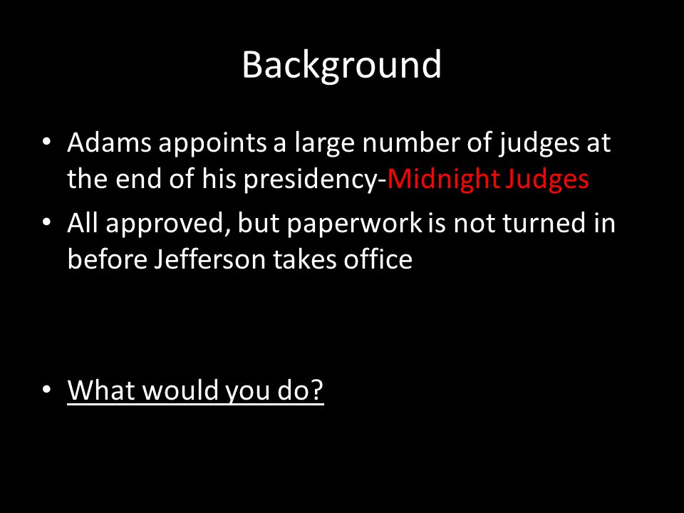 Background Adams appoints a large number of judges at the end of his presidency-Midnight Judges All approved, but paperwork is not turned in before Jefferson takes office What would you do