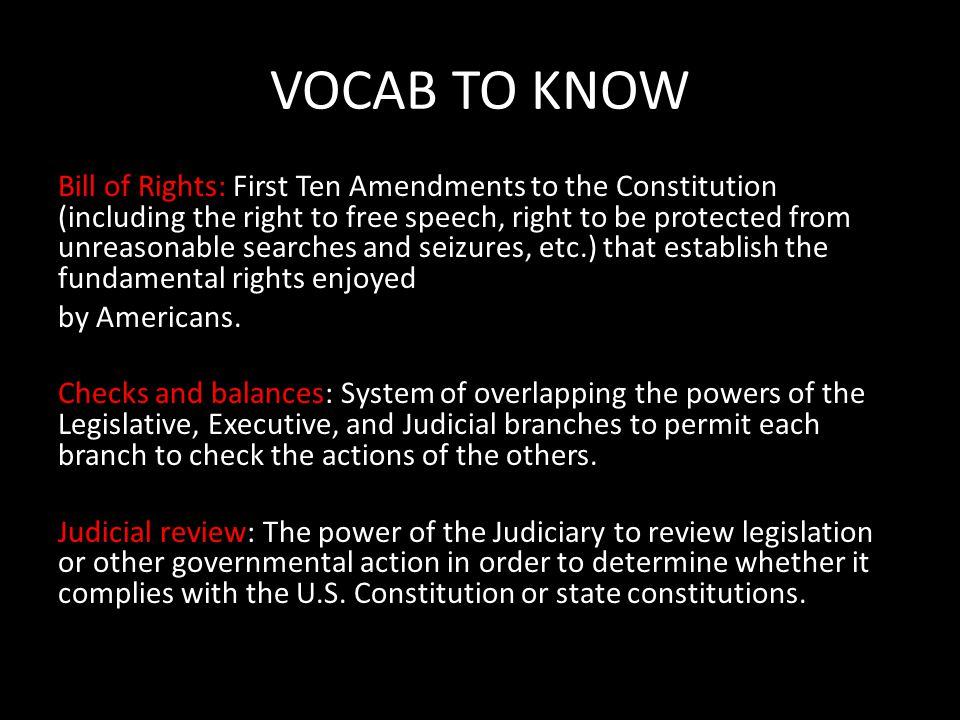 VOCAB TO KNOW Bill of Rights: First Ten Amendments to the Constitution (including the right to free speech, right to be protected from unreasonable searches and seizures, etc.) that establish the fundamental rights enjoyed by Americans.