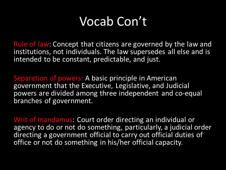 Vocab Con't Rule of law: Concept that citizens are governed by the law and institutions, not individuals.