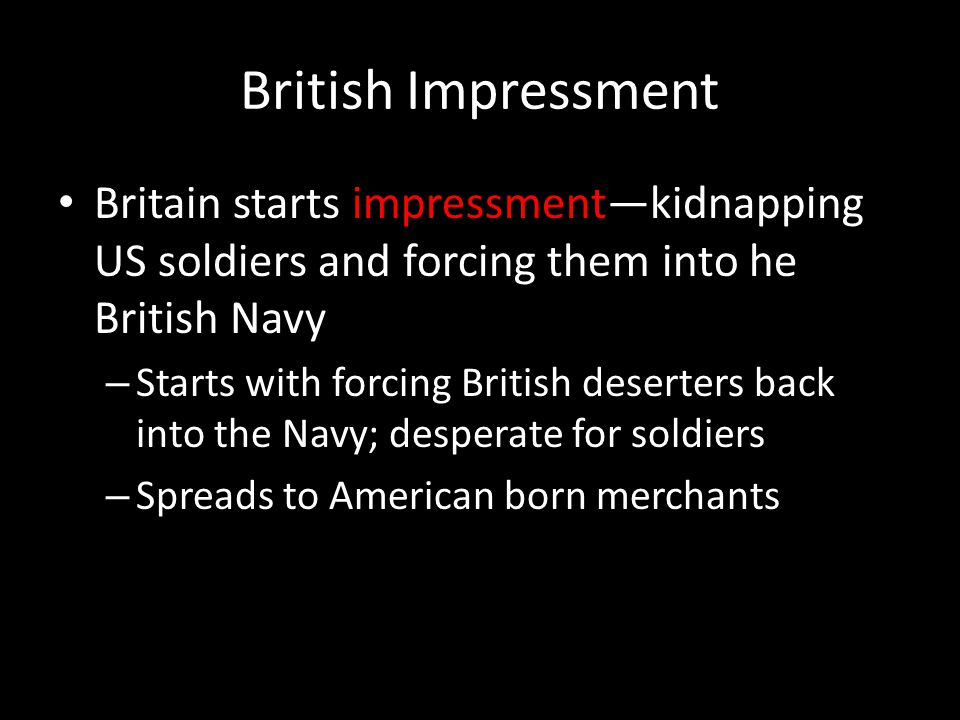 British Impressment Britain starts impressment—kidnapping US soldiers and forcing them into he British Navy – Starts with forcing British deserters back into the Navy; desperate for soldiers – Spreads to American born merchants