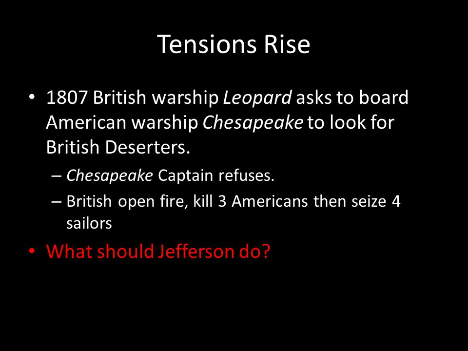 Tensions Rise 1807 British warship Leopard asks to board American warship Chesapeake to look for British Deserters.