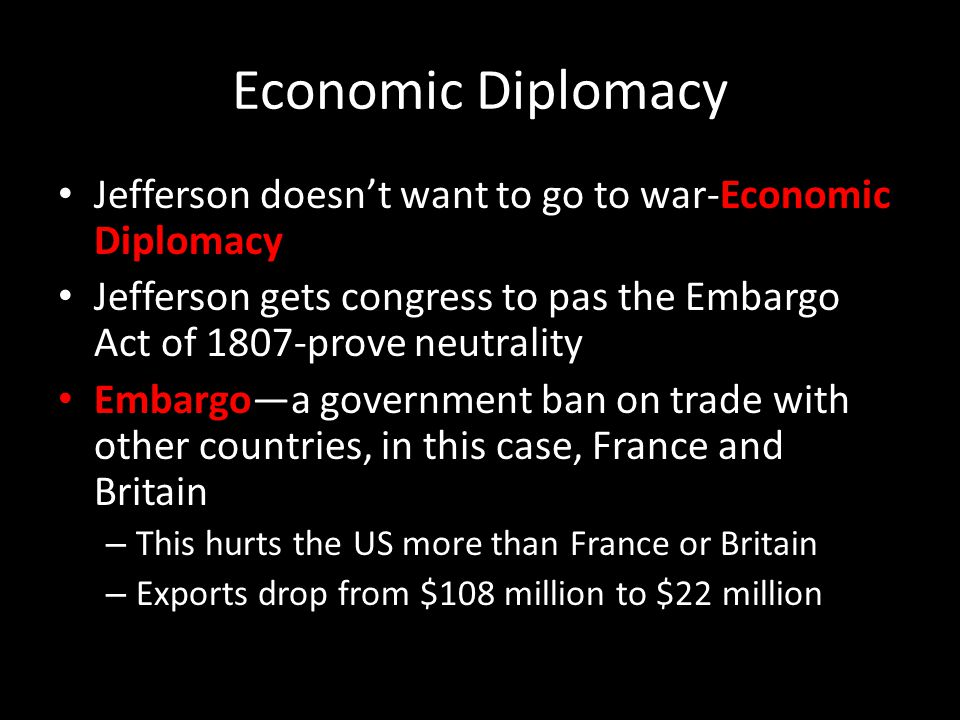 Economic Diplomacy Jefferson doesn't want to go to war-Economic Diplomacy Jefferson gets congress to pas the Embargo Act of 1807-prove neutrality Embargo—a government ban on trade with other countries, in this case, France and Britain – This hurts the US more than France or Britain – Exports drop from $108 million to $22 million