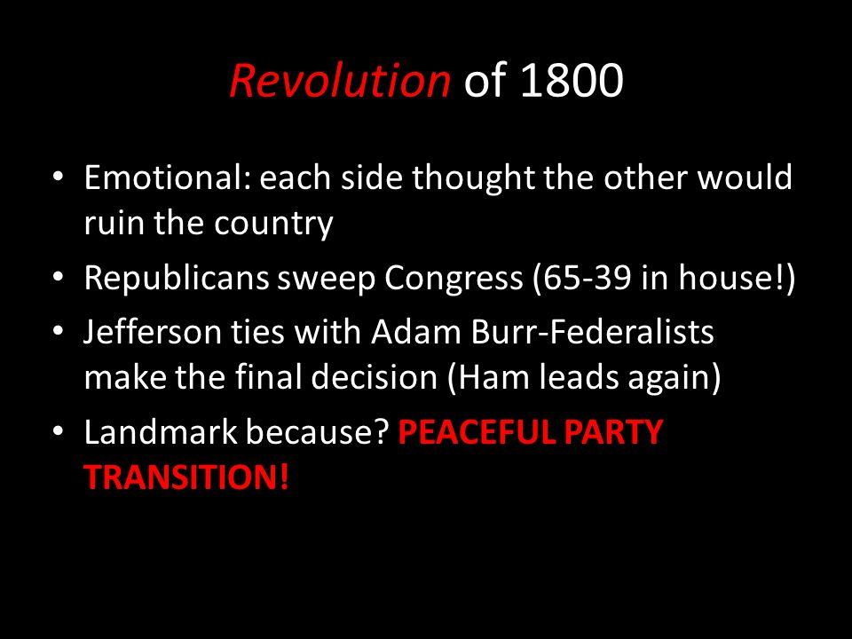 Revolution of 1800 Emotional: each side thought the other would ruin the country Republicans sweep Congress (65-39 in house!) Jefferson ties with Adam Burr-Federalists make the final decision (Ham leads again) Landmark because.