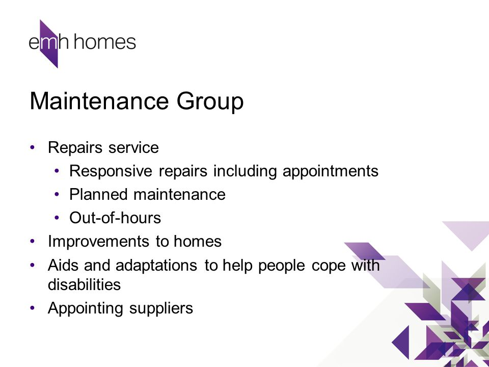 Maintenance Group Repairs service Responsive repairs including appointments Planned maintenance Out-of-hours Improvements to homes Aids and adaptation