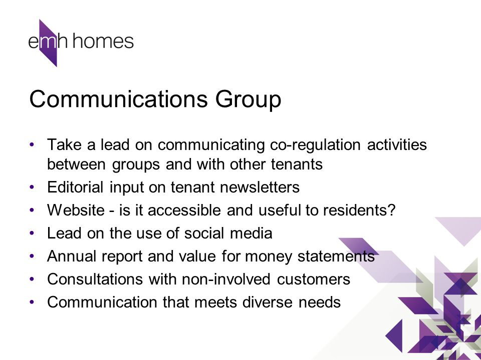 Communications Group Take a lead on communicating co-regulation activities between groups and with other tenants Editorial input on tenant newsletters Website - is it accessible and useful to residents.