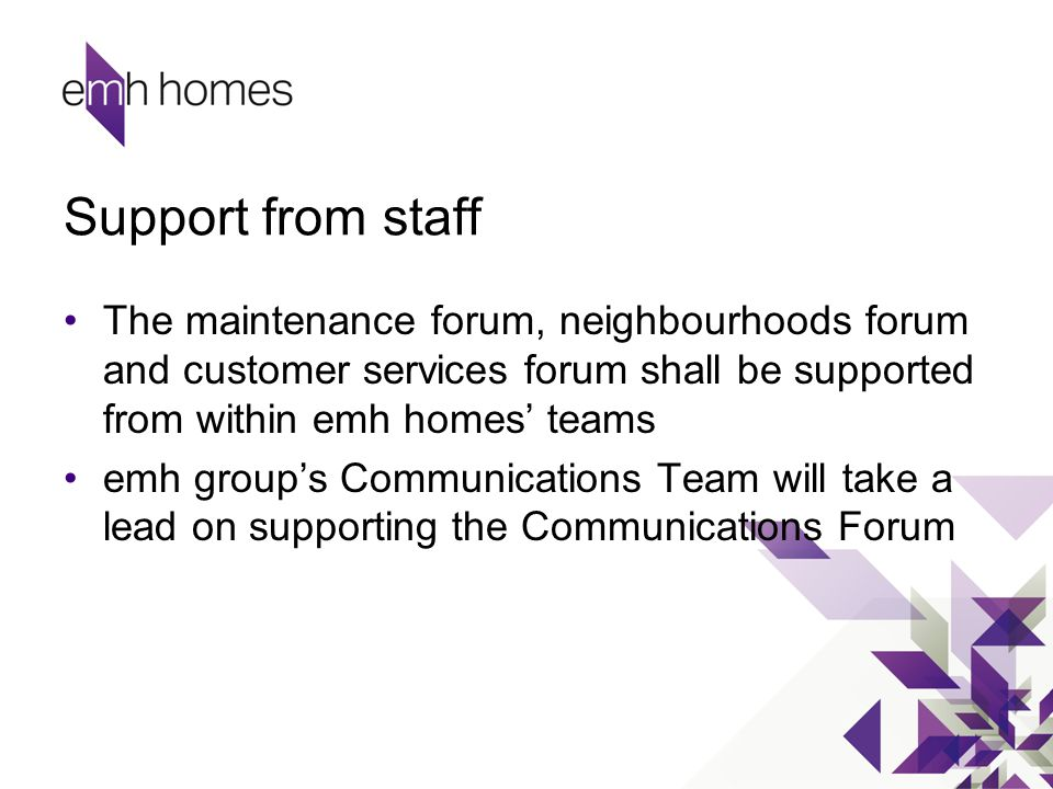 Support from staff The maintenance forum, neighbourhoods forum and customer services forum shall be supported from within emh homes' teams emh group's