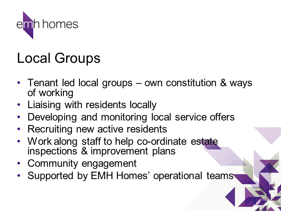 Local Groups Tenant led local groups – own constitution & ways of working Liaising with residents locally Developing and monitoring local service offe
