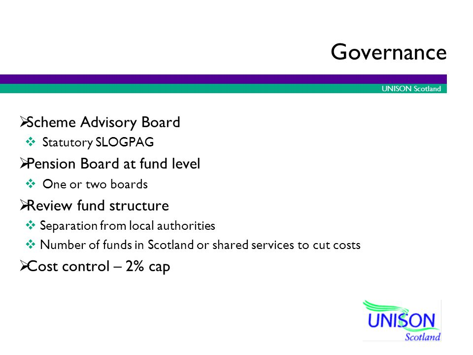 UNISON Scotland Governance  Scheme Advisory Board  Statutory SLOGPAG  Pension Board at fund level  One or two boards  Review fund structure  Separation from local authorities  Number of funds in Scotland or shared services to cut costs  Cost control – 2% cap