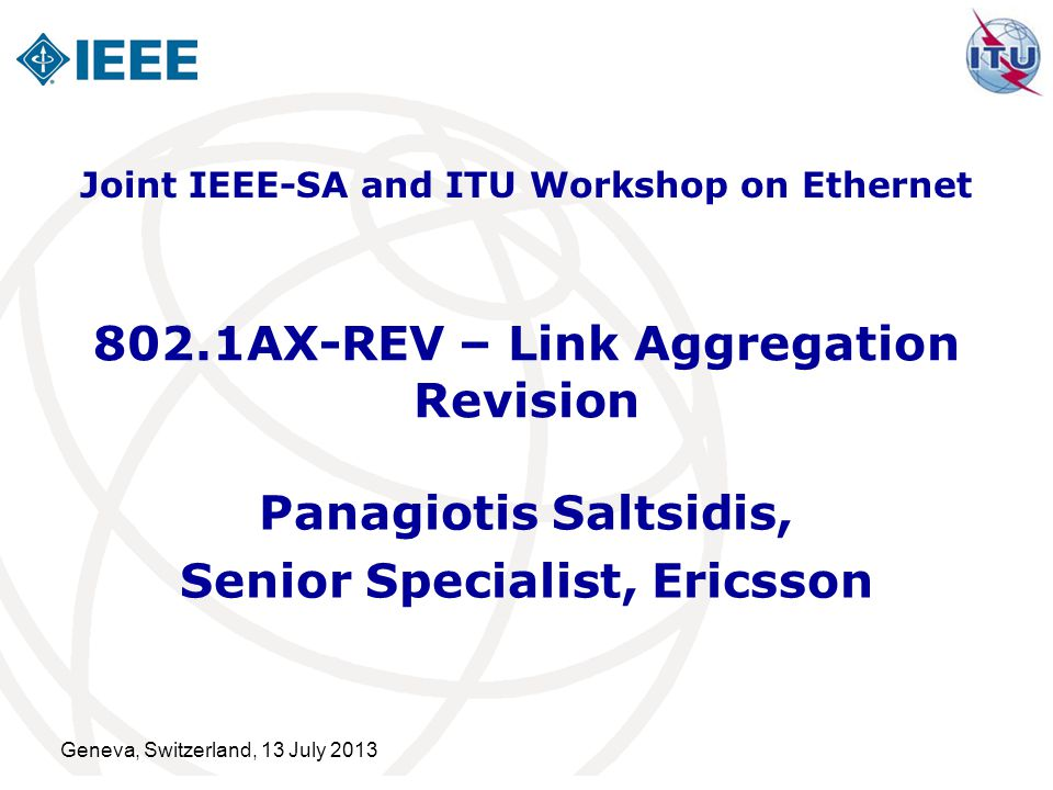 Geneva, Switzerland, 13 July 2013 802.1AX-REV – Link Aggregation Revision Panagiotis Saltsidis, Senior Specialist, Ericsson Joint IEEE-SA and ITU Workshop on Ethernet
