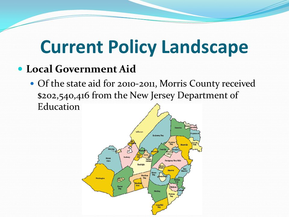 Current Policy Landscape Local Government Aid Of the state aid for 2010-2011, Morris County received $202,540,416 from the New Jersey Department of Education