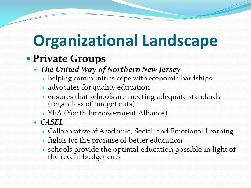Organizational Landscape Private Groups The United Way of Northern New Jersey helping communities cope with economic hardships advocates for quality education ensures that schools are meeting adequate standards (regardless of budget cuts) YEA (Youth Empowerment Alliance) CASEL Collaborative of Academic, Social, and Emotional Learning fights for the promise of better education schools provide the optimal education possible in light of the recent budget cuts