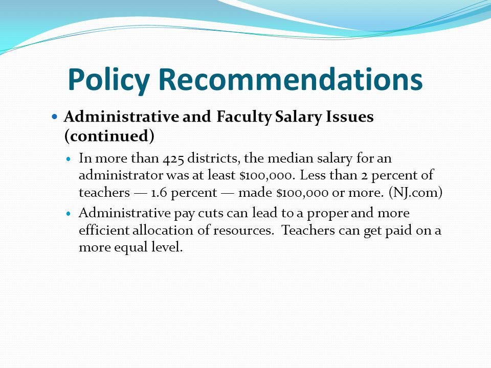 Policy Recommendations Administrative and Faculty Salary Issues (continued) In more than 425 districts, the median salary for an administrator was at least $100,000.
