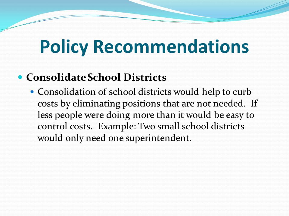 Policy Recommendations Consolidate School Districts Consolidation of school districts would help to curb costs by eliminating positions that are not needed.