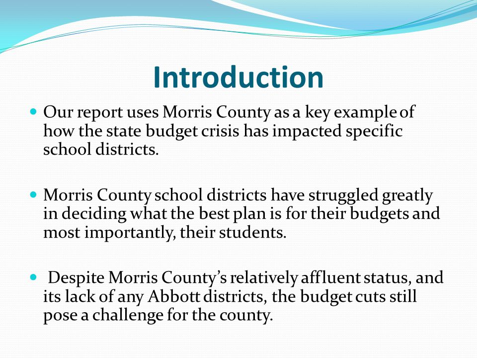 Introduction Our report uses Morris County as a key example of how the state budget crisis has impacted specific school districts.