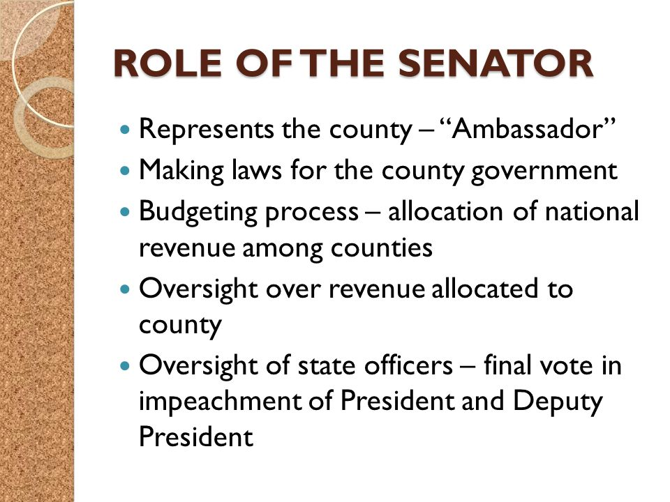 ROLE OF THE SENATOR Represents the county – Ambassador Making laws for the county government Budgeting process – allocation of national revenue among counties Oversight over revenue allocated to county Oversight of state officers – final vote in impeachment of President and Deputy President