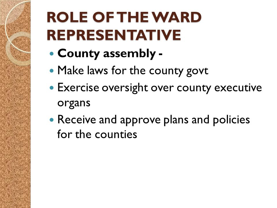 ROLE OF THE WARD REPRESENTATIVE County assembly - Make laws for the county govt Exercise oversight over county executive organs Receive and approve plans and policies for the counties